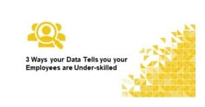 3 Ways your Data Tells you your Employees are Under-skilled